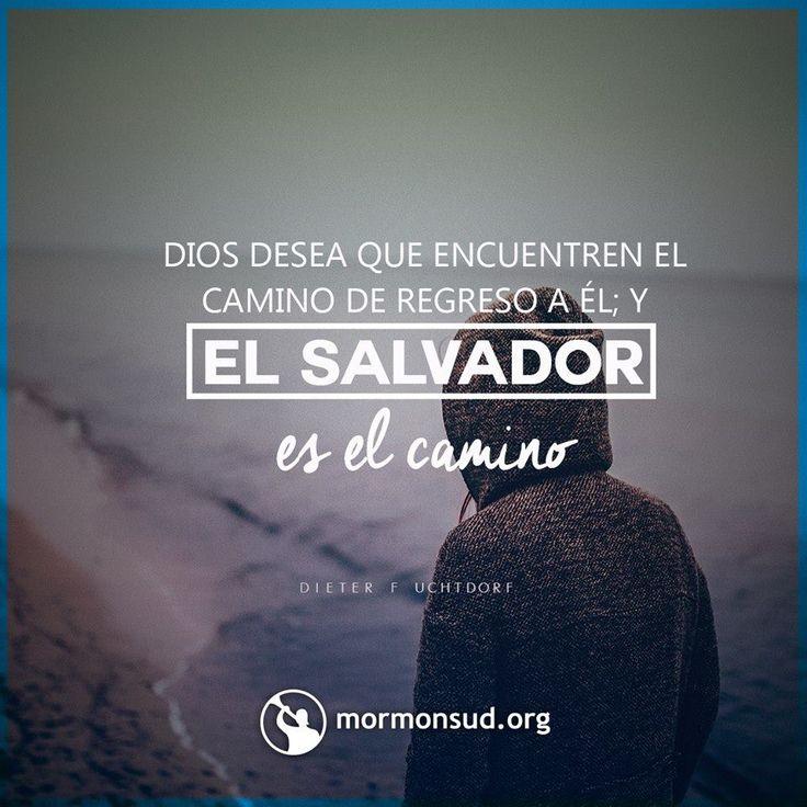 Dios desea que encuentren el camino de regreso a Él; y el Salvador es el camino. Dieter F. Uchtdorf Visita mormonsud.org