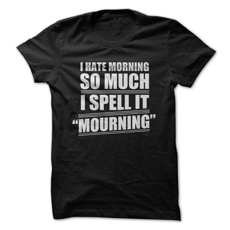 I Hate Mornings, so I Spell it Mourning ---- This isn't is exactly true in my case, but I thought it was really funny!