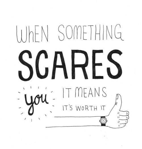 When something scares it means it's worth it.