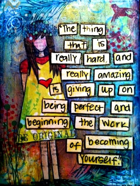 """""""The thing that is really hard and really amazing is giving up on being perfect and beginning the work of becoming yourself."""""""