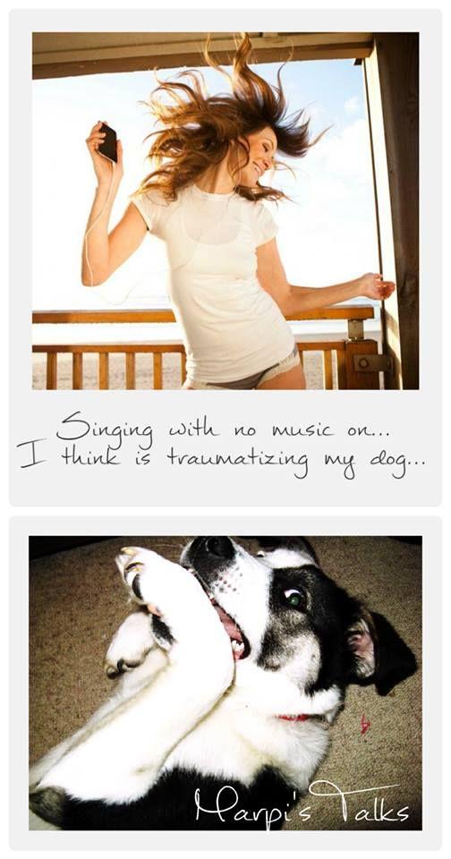 """Singing with no music on... I think is traumatizing my dog!"""