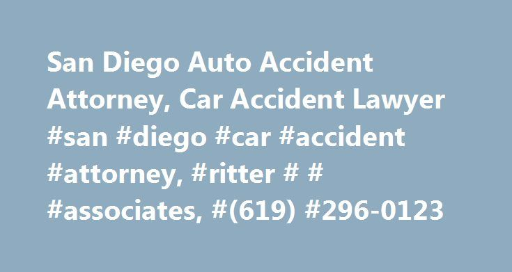 San Diego Auto Accident Attorney, Car Accident Lawyer #san #diego #car #accident #attorney, #ritter # # #associates, #(619) #296-0123 http://wichita.remmont.com/san-diego-auto-accident-attorney-car-accident-lawyer-san-diego-car-accident-attorney-ritter-associates-619-296-0123/  # San Diego Auto Accident Attorney Many people underestimate the devastating aftereffects of a car accident. Besides physical trauma and emotional suffering, auto accidents can also subject victims to financial…