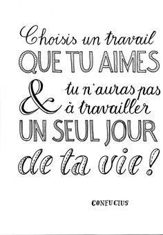 Choose a job that you love, and you'll never have to work one day in your life! #citation française. French quote.
