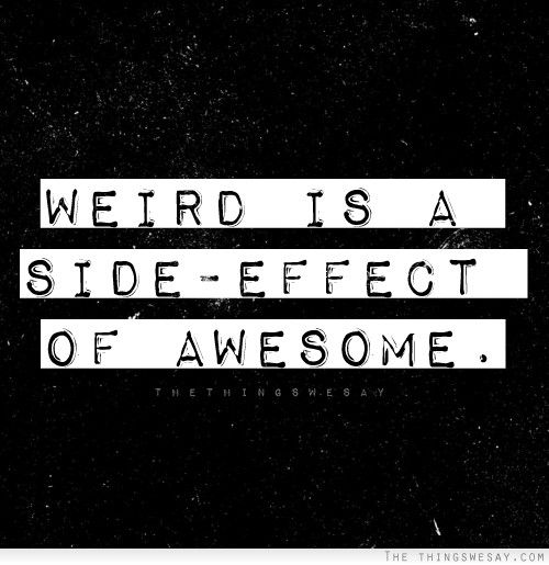 Weird is a side-effect of awesome. @Megan Missler !! :-)