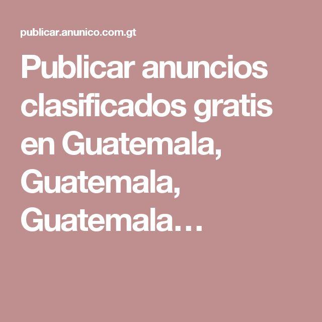 Publicar anuncios clasificados gratis en Guatemala, Guatemala, Guatemala…