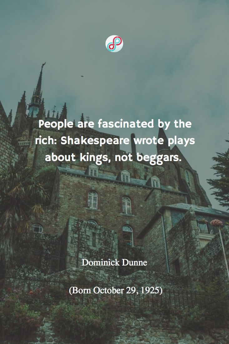 People are fascinated by the rich: Shakespeare wrote plays about kings, not beggars.   #quote 人は富める者に強く惹かれる。シェイクスピアは王たちの戯曲は書いたが貧者に触れない。