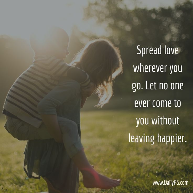 Spread love wherever you go. Let no one ever come to you without leaving happier. #SpreadLove #DailyPS