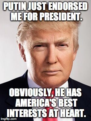 Donald Trump | PUTIN JUST ENDORSED ME FOR PRESIDENT. OBVIOUSLY, HE HAS AMERICA'S BEST INTERESTS AT HEART. | image tagged in donald trump | made w/ Imgflip meme maker