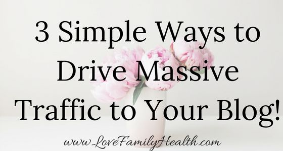 3 Simple Ways to Drive Massive Traffic to Your Blog! - Love. Family. Health.