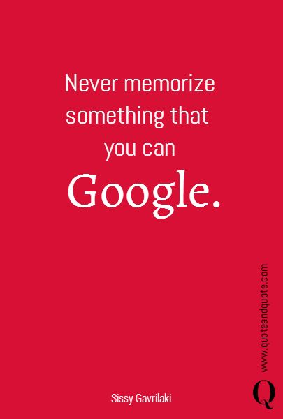 Never memorize something that you can Google.   www.quoteandquote.com  #rephrase, #quote, #einstein, #quotation, #google, #memorize, #quoteandquote, #education, #humor, #book, #technology,