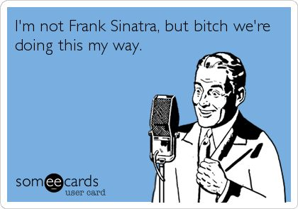 Funny Thinking of You Ecard: I'm not Frank Sinatra, but bitch we're doing this my way.