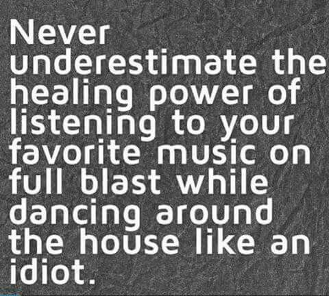 Never underestimate the healing power of listening to your favorite music on full blast while dancing around the house like an idiot l.