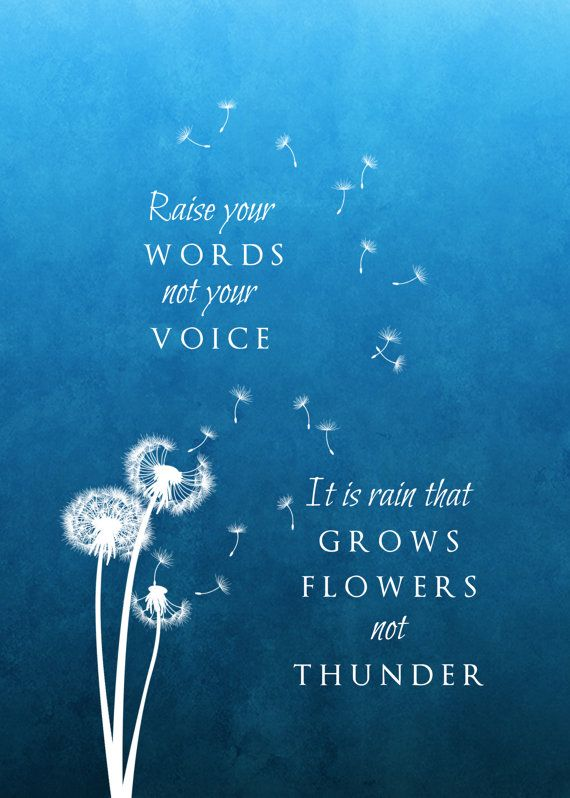 Raise Your Words Not Your Voice. It Is Rain That Grows Flowers, Not Thunder #newfavquote