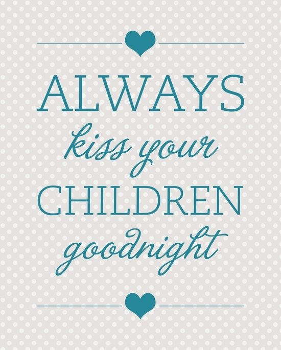 Always Say Goodnight Quotes: Always Kiss Your Children Goodnight ♥