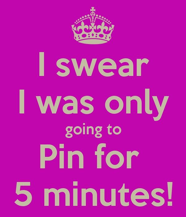 I was only going to pin for five minutes then it's 2 hr later and I'm like what time is it... WHATTTTT!!!!