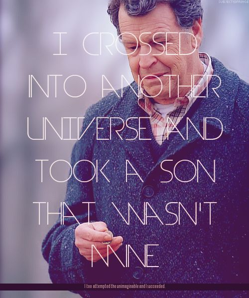 """I crossed into another universe and took a son that wasn't mine."" - Walter Bishop, #Fringe"