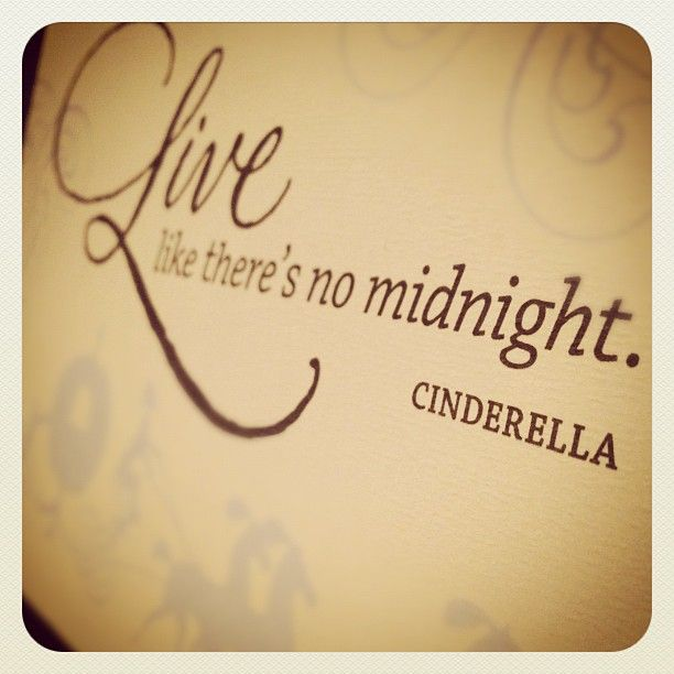 Live like there's no midnight.... Cinderella