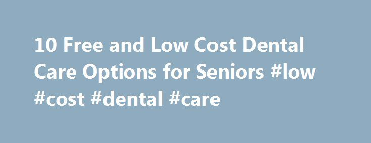 10 Free and Low Cost Dental Care Options for Seniors #low #cost #dental #care http://dental.remmont.com/10-free-and-low-cost-dental-care-options-for-seniors-low-cost-dental-care-2/  #low cost dental care # Written by Chris Hawkins SeniorLiving.Org Expert on Senior Care & Assisted Living How essential is having a healthy mouth to your physical health? According to medical experts, it would be very difficult to be in peak physical condition if your oral health isn t what it s supposed to be…