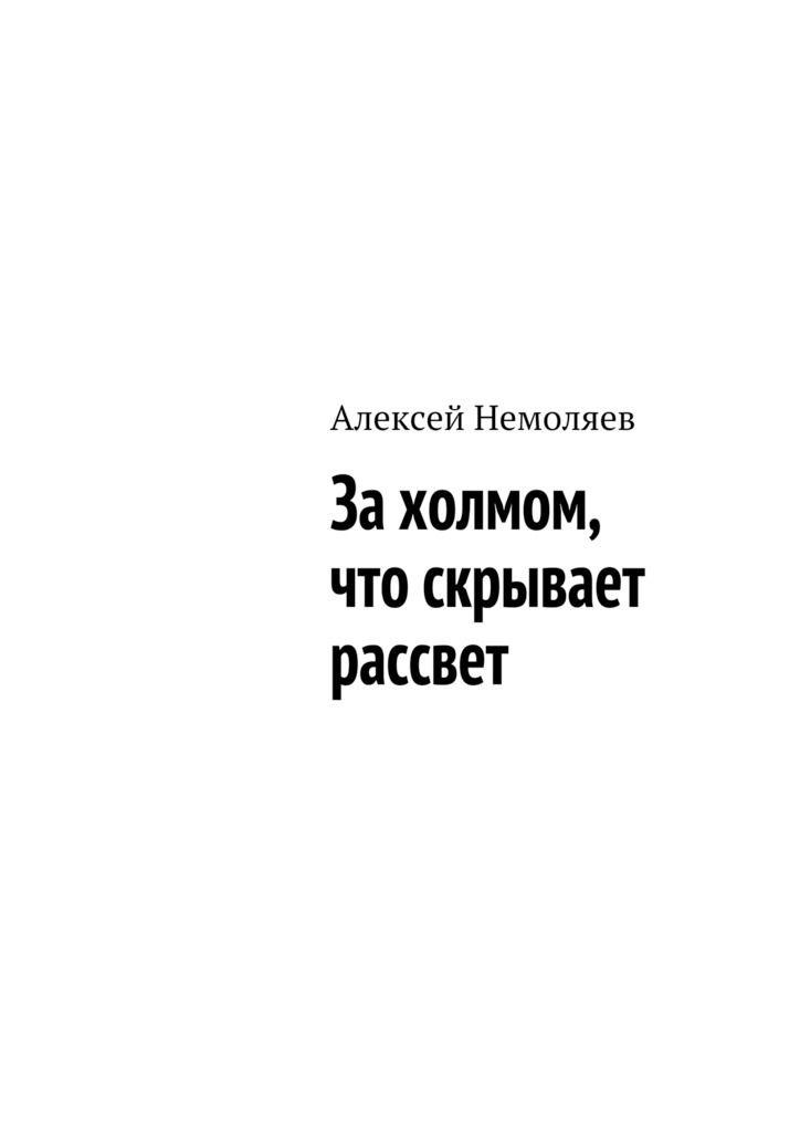 Купить книгу За холмом, что скрывает рассвет Алексея Немоляева. Сумма: 100.00 руб.