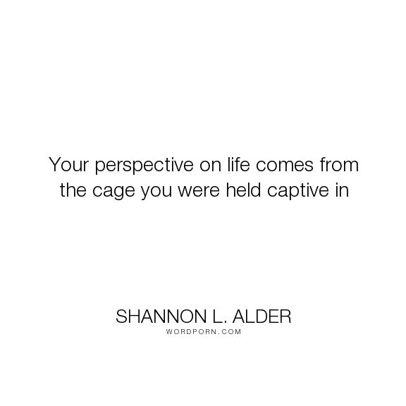 """Shannon L. Alder - """"Your perspective on life comes from the cage you were held captive in"""". fear, hurt, pain, silence, freedom, family, choices, betrayal, childhood, anxiety, anger, attitude, perspective, perception, adversity, self-worth, conflict, mental-health, protection, insecurity, low-self-esteem, self-abuse, uncaring, walls, abused, lied-to, mental-disorders, sensitive, life-experiences, the-past, bias, adhd, bipolar, sensitiveness, arguments, resentment, negativity, comfort-zone…"""