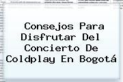 http://tecnoautos.com/wp-content/uploads/imagenes/tendencias/thumbs/consejos-para-disfrutar-del-concierto-de-coldplay-en-bogota.jpg Coldplay. Consejos para disfrutar del concierto de Coldplay en Bogotá, Enlaces, Imágenes, Videos y Tweets - http://tecnoautos.com/actualidad/coldplay-consejos-para-disfrutar-del-concierto-de-coldplay-en-bogota/
