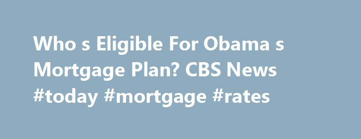 Who s Eligible For Obama s Mortgage Plan? CBS News #today #mortgage #rates http://money.remmont.com/who-s-eligible-for-obama-s-mortgage-plan-cbs-news-today-mortgage-rates/  #obama mortgage plan # Who's Eligible For Obama's Mortgage Plan? On Wednesday, President Obama laid out a $75 billion plan to help millions of Americans refinance their mortgages and avoid foreclosure. So who qualifies and how can you benefit? Early Show financial adviser Ray Martin answered some questions from Early Show…