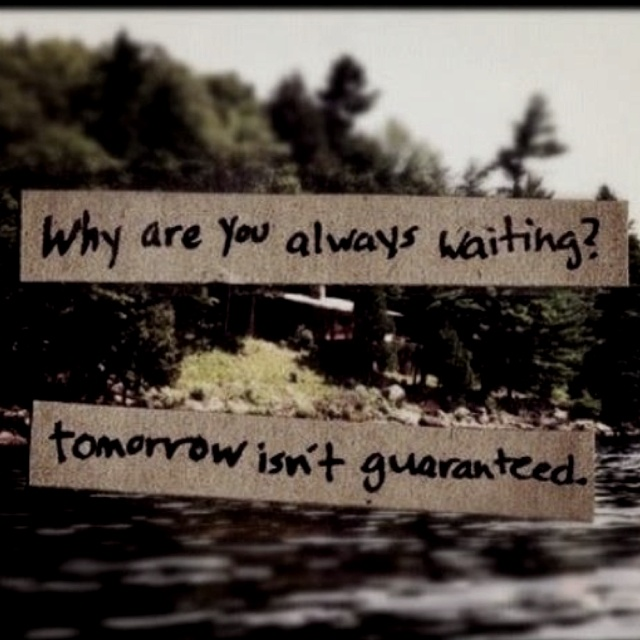 Yes, what are you waiting for?: Life, Inspiration, Quotes, Truth, Isn T Guaranteed, Tomorrow Isn T, Don T Wait