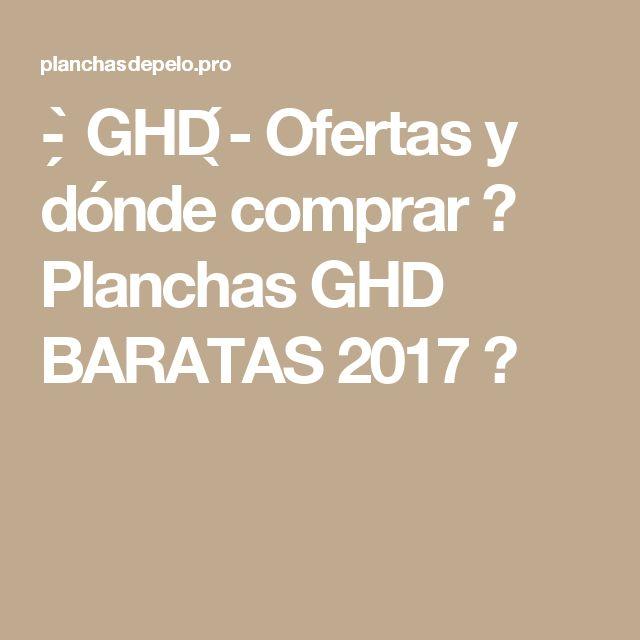 - ̗̀ GHD ̖́- Ofertas y dónde comprar 【 Planchas GHD BARATAS 2017 】
