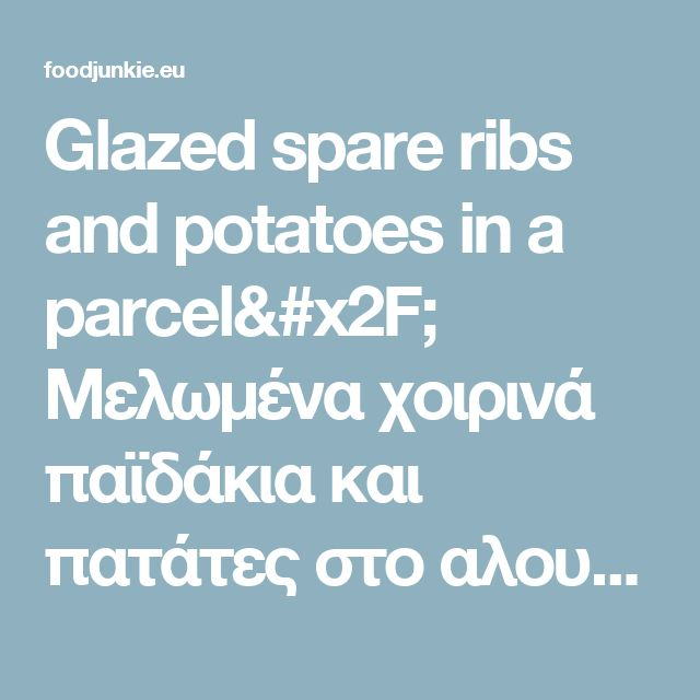Glazed spare ribs and potatoes in a parcel/ Μελωμένα χοιρινά παϊδάκια και πατάτες στο αλουμινόχαρτο – Food Junkie not junk food