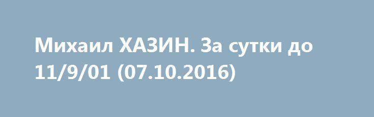 Михаил ХАЗИН. За сутки до 11/9/01 (07.10.2016) http://rusdozor.ru/2016/10/08/mixail-xazin-za-sutki-do-11901-07-10-2016/  Михаил #ХАЗИН «За сутки до 11/9/01».