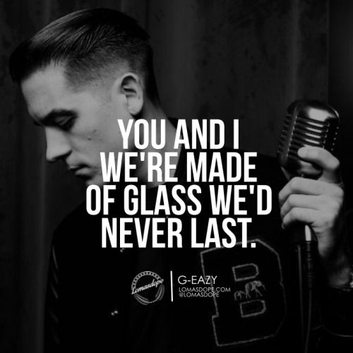 You and i, we're made of glass, we'd never last. G-EAZY