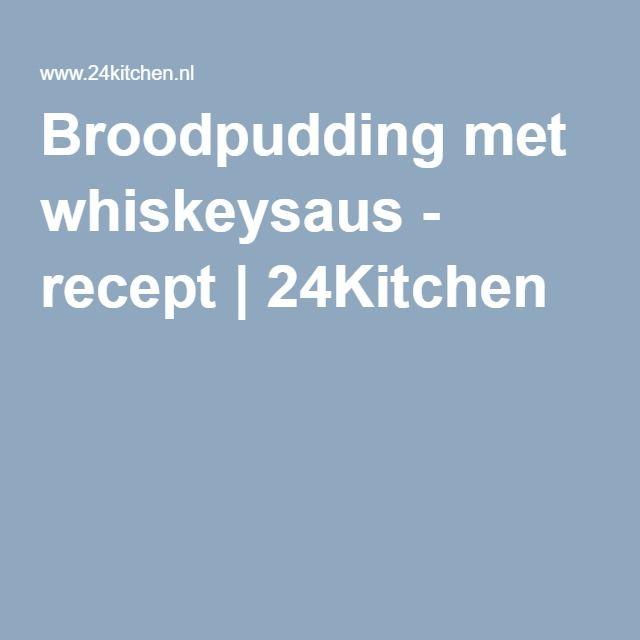 Broodpudding met whiskeysaus - recept   24Kitchen