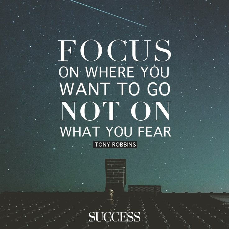 Focus on where you want to go, not on what you fear. - Tony Robbins | Success Magazine via FB