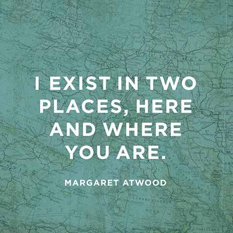 """I exist in two places, here and where you are."" — Margaret Atwood"