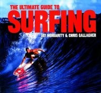 The ultimate guide to surfing by Jay Moriarity and Chris Gallagher - GV840.S8 M67 2001