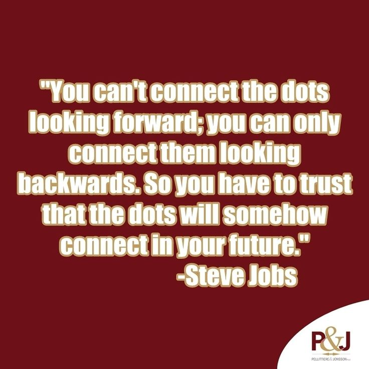 #WednesdayWisdom You can't connect the dots looking forward; you can only connect them looking backwards. So you have to trust that the dots will somehow connect in your future. - Steve Jobs