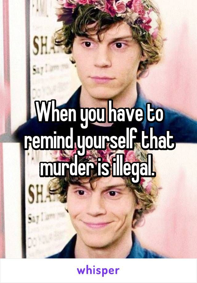 When you have to remind yourself that murder is illegal.