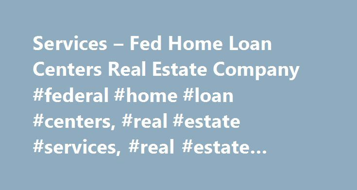 Services – Fed Home Loan Centers Real Estate Company #federal #home #loan #centers, #real #estate #services, #real #estate #service http://arkansas.remmont.com/services-fed-home-loan-centers-real-estate-company-federal-home-loan-centers-real-estate-services-real-estate-service/  # Services Federal Home Loan Centers offers a variety of free or low cost products and services to our customers. As a full service lending and real estate services organization, we assist home buyers and sellers…