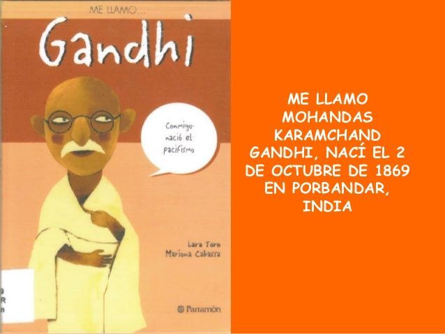 ME LLAMO MOHANDAS KARAMCHAND GANDHI, NACÍ EL 2 DE OCTUBRE DE 1869 EN PORBANDAR, INDIA