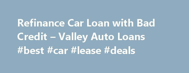 Refinance Car Loan with Bad Credit – Valley Auto Loans #best #car #lease #deals http://car-auto.remmont.com/refinance-car-loan-with-bad-credit-valley-auto-loans-best-car-lease-deals/  #bad credit car loan # Auto Refinance Benefits Page Contents An auto refinance […]