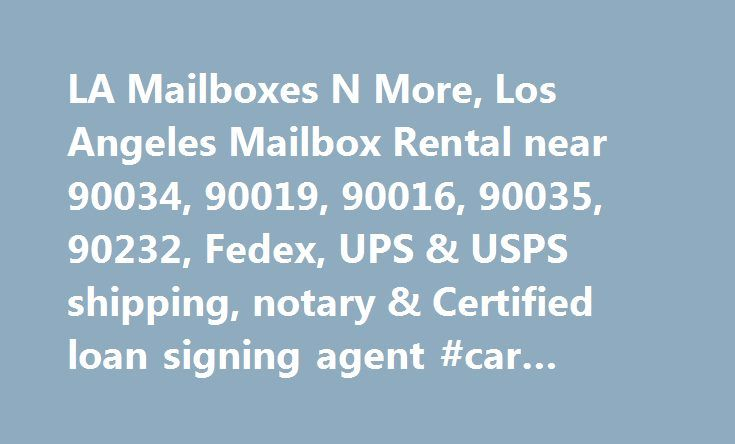 LA Mailboxes N More, Los Angeles Mailbox Rental near 90034, 90019, 90016, 90035, 90232, Fedex, UPS & USPS shipping, notary & Certified loan signing agent #car #rental #in http://rental.remmont.com/la-mailboxes-n-more-los-angeles-mailbox-rental-near-90034-90019-90016-90035-90232-fedex-ups-usps-shipping-notary-certified-loan-signing-agent-car-rental-in/  #po box rental #Here's what you'll get with our mailboxes: A street address, not a P.O. Box A street address can provide a professional image…