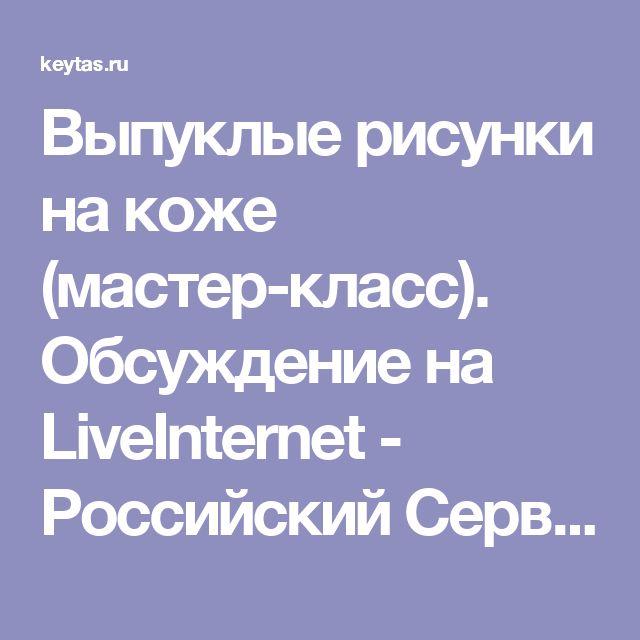 Выпуклые рисунки на коже (мастер-класс). Обсуждение на LiveInternet - Российский Сервис Онлайн-Дневников