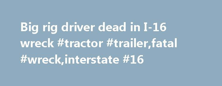 Big rig driver dead in I-16 wreck #tractor #trailer,fatal #wreck,interstate #16 http://kentucky.remmont.com/big-rig-driver-dead-in-i-16-wreck-tractor-trailerfatal-wreckinterstate-16/  # Big rig driver dead in I-16 wreck MACON, Ga. — Authorities are responding to a fatal accident on I-16 West near the Interstate 75 split. The Bibb County Coroner and Sheriff's Office said a 2011 International tractor trailer was stopped in the westbound lane with emergency flashers after sideswiping with 2012…