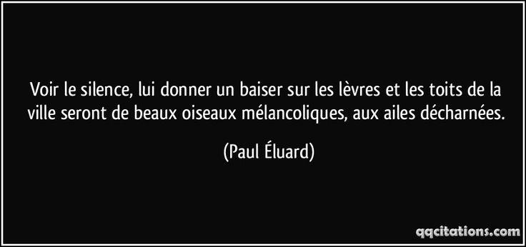 Voir le silence, lui donner un baiser sur les lèvres et les toits de la ville seront de beaux oiseaux mélancoliques, aux ailes décharnées. (Paul Éluard) #citations #PaulÉluard