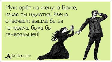 Муж орёт на жену: о Боже, какая ты идиотка! Жена отвечает: вышла бы за генерала, была бы  генеральшей!