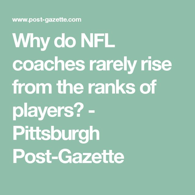 Why do NFL coaches rarely rise from the ranks of players? - Pittsburgh Post-Gazette