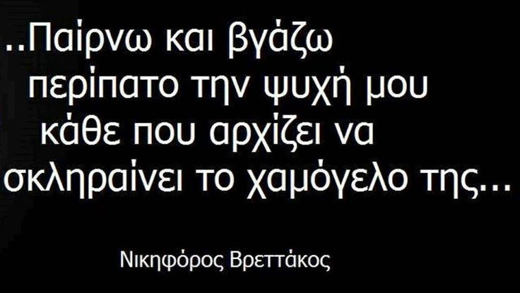 Ν.ΒΡΕΤΤΑΚΟΣ I take my soul out for a walk everytime its smile starts hardening. N. Vrettakos (Greek poet)