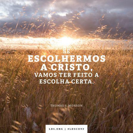 """Se escolhermos a Cristo, vamos ter feito a escolha certa."" —Presidente Thomas S. Monson, ""Escolhas"""