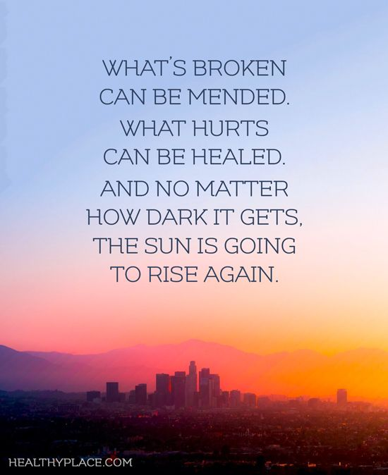 Quote on mental health: What's broken can be mended. What hurts can be healed. And no matter how dark it gets, the sun is going to rise again.  www.HealthyPlace.com