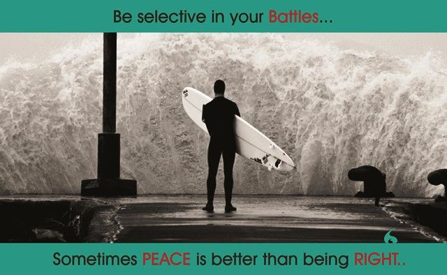 Be selective in your Battles.. Sometimes Peace is better than being Right..